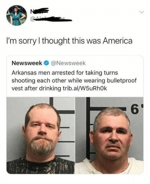 newsweek: N  I'm sorry I thought this was America  Newsweek  @Newsweek  Arkansas men arrested for taking turns  shooting each other while wearing bulletproof  vest after drinking trib.al/W5uRh0k