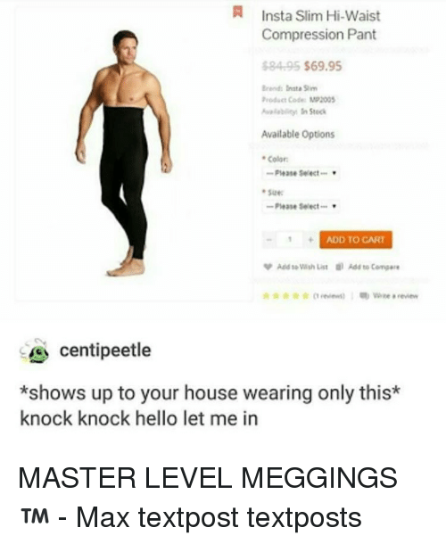 Hello, Memes, and House: N Insta slim Hi-waist  Compression Pant  $84 95 $69.95  Brend: Inte Sim  Product Code MP2005  Available Options  Color:  Please Select  Please Select  ADD TO CART  Add List Add compare  a review  Centipeetle  *shows up to your house wearing only this  knock knock hello let me in MASTER LEVEL MEGGINGS™ - Max textpost textposts