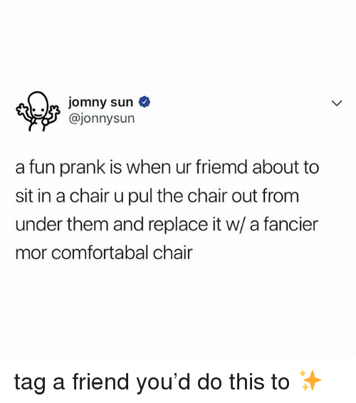Prank, Relatable, and Chair: n jomny sun o  @jonnysun  a fun prank is when ur friemd about to  sit in a chair u pul the chair out from  under them and replace it w/ a fancier  mor comfortabal chair tag a friend you'd do this to ✨