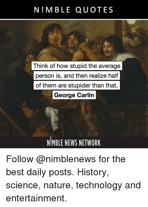 George Carlin: N!MBLE QUOTES  Think of how stupid the average  person iS, and then realize half  of them are stupider than that.  George Carlin  NIMBLE NEWS NETWORK Follow @nimblenews for the best daily posts. History, science, nature, technology and entertainment.