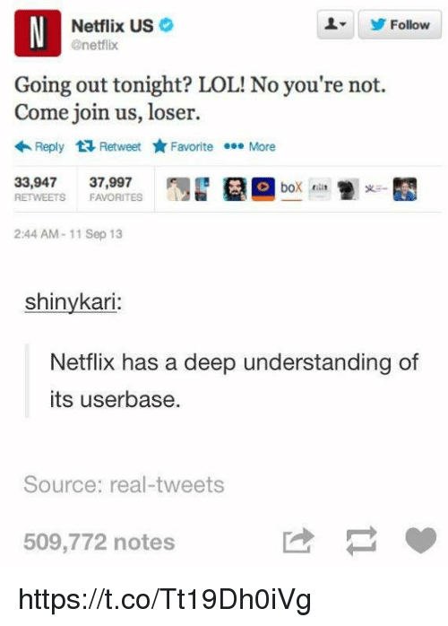 Oing Boing: N Netflix US  @netflix  Follow  Going out tonight? LOL! No you're not.  Come join us, loser.  Reply t Retweet yr  Favorite More  33,947  37,997  O bo  RETWEETS FAVORITES  2:44 AM 11 Sep 13  shinykari  Netflix has a deep understanding of  its userbase.  Source: real-tweets  509,772 notes https://t.co/Tt19Dh0iVg
