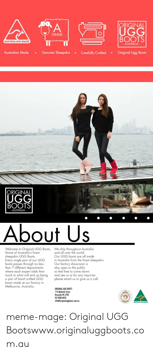 Meme, Tumblr, and Ugg: n |ORIGINAL  BOOTS  Australian Made + Genuine Sheepskin + Carefully Crafted = Original Ugg Boots  UGG  GRADE  AUSTRALIAN MADE  AUSTRALIA   ORIGINAL  UGG  BOOTS  AUSTRALIA  About Us  Welcome to Original UGG Boots,  Home of Australia's finest  sheepskin UGG Boots.  Every single pair of our UGG  boots passes through no less  than 7 different departments  where each expert adds their  touch to what will end up being  a pair of hand crafted UGG  boots made at our factory in  Melbourne, Australia  We ship throughout Australia  and all over the world  Our UGG boots are all made  in Australia from the finest sheepskin.  Our factory showroom is  also open to the public  so feel free to come down  and see us or for any inquiries  please email us or give us a call  ORIGINAL UGG BOOTS  9 b Macbeth Street  Braeside VIC 3195  03 9588 0033  info@originaluggboots.com.au  AUSTRALIAN MADE meme-mage:  Original UGG Bootswww.originaluggboots.com.au