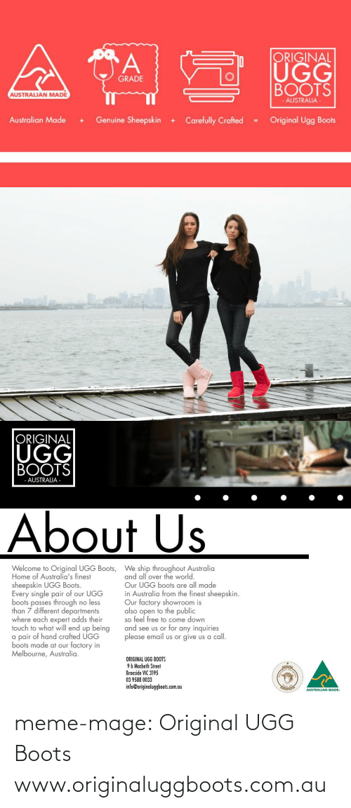 Showroom: n |ORIGINAL  BOOTS  Australian Made + Genuine Sheepskin + Carefully Crafted = Original Ugg Boots  UGG  GRADE  AUSTRALIAN MADE  AUSTRALIA   ORIGINAL  UGG  BOOTS  AUSTRALIA  About Us  Welcome to Original UGG Boots,  Home of Australia's finest  sheepskin UGG Boots.  Every single pair of our UGG  boots passes through no less  than 7 different departments  where each expert adds their  touch to what will end up being  a pair of hand crafted UGG  boots made at our factory in  Melbourne, Australia  We ship throughout Australia  and all over the world  Our UGG boots are all made  in Australia from the finest sheepskin.  Our factory showroom is  also open to the public  so feel free to come down  and see us or for any inquiries  please email us or give us a call  ORIGINAL UGG BOOTS  9 b Macbeth Street  Braeside VIC 3195  03 9588 0033  info@originaluggboots.com.au  AUSTRALIAN MADE meme-mage:  Original UGG Boots www.originaluggboots.com.au