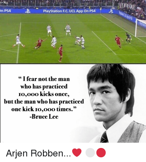 """Memes, PlayStation, and Ps4: n PS4  PlayStation F.C. UCL App On PSA  cc I fear not the man  who has practiced  IO,Ooo KickS once,  but the man who has practiced  one kick Io,ooo times.""""  Bruce Lee Arjen Robben...❤️ ⚪️🔴"""