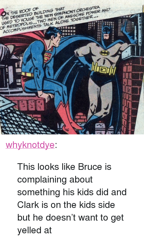 """Being Alone, Tumblr, and Blog: N THE ROOF OF  THE DESERTED BUILDING THAT  UGED TO HOUSE THE NEW 9YMPHONY ORCHESTRA  ACCOMPLISHMENTS TALK ALONE TOGETHER... <p><a href=""""https://whyknotdye.tumblr.com/post/169557559381/this-looks-like-bruce-is-complaining-about"""" class=""""tumblr_blog"""">whyknotdye</a>:</p><blockquote><p>This looks like Bruce is complaining about something his kids did and Clark is on the kids side but he doesn't want to get yelled at</p></blockquote>"""
