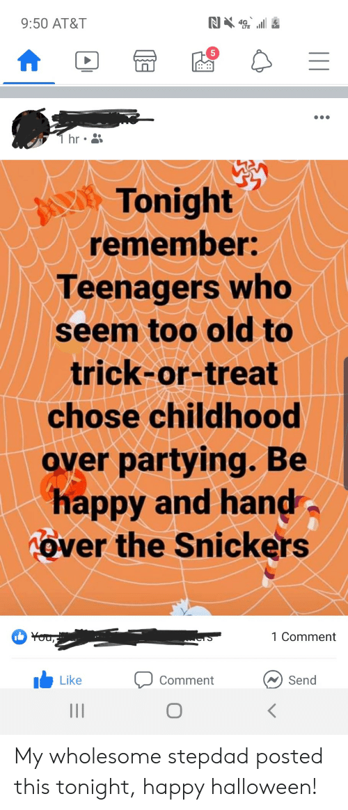 Hr: N4  9:50 AT&T  T hr  Tonight  remember:  Teenagers who  seem too old to  trick-or-treat  chose childhood  over partying. Be  happy and hand  Tover the Snickers  You,  1 Comment  Send  Like  Comment My wholesome stepdad posted this tonight, happy halloween!