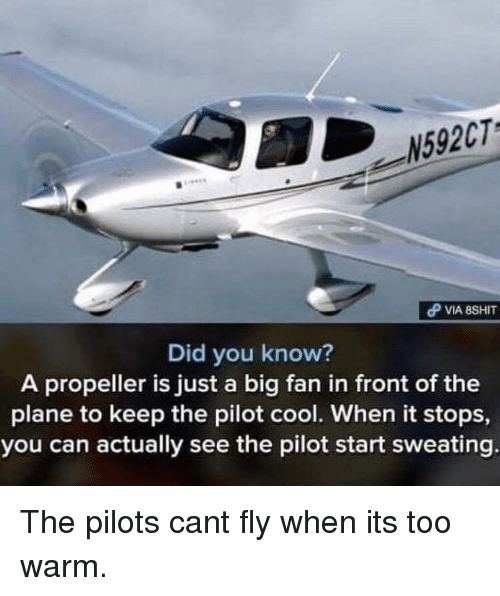 propeller: N592CT  Did you know?  A propeller is just a big fan in front of the  plane to keep the pilot cool. When it stops,  you can actually see the pilot start sweating The pilots cant fly when its too warm.
