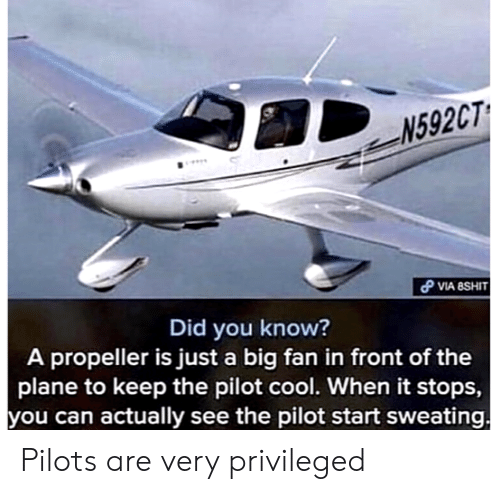 Pilots: N592CT  VIA 8SHIT  Did you know?  A propeller is just a big fan in front of the  plane to keep the pilot cool. When it stops,  you can actually see the pilot start sweating Pilots are very privileged