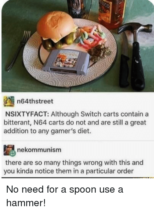 carts: n64thstreet  NSIXTYFACT: Although Switch carts contain a  bitterant, N64 carts do not and are still a great  addition to any gamer's diet.  nekommunism  there are so many things wrong with this and  you kinda notice them in a particular order No need for a spoon use a hammer!