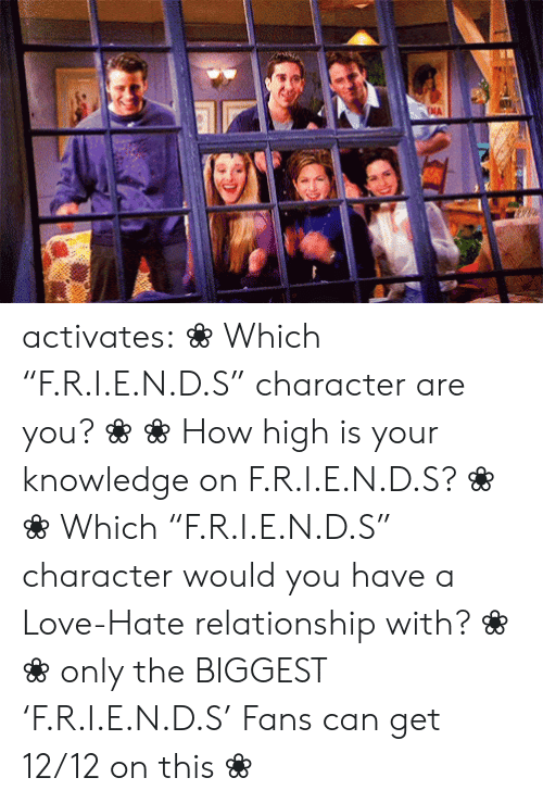 "Friends, How High, and Love: NA activates:    ❀ Which ""F.R.I.E.N.D.S"" character are you? ❀   ❀ How high is your knowledge on   F.R.I.E.N.D.S? ❀       ❀  ​Which ""F.R.I.E.N.D.S"" character would you have a Love-Hate relationship with?   ❀        ❀  only the BIGGEST 'F.R.I.E.N.D.S' Fans can get 12/12 on this   ❀"