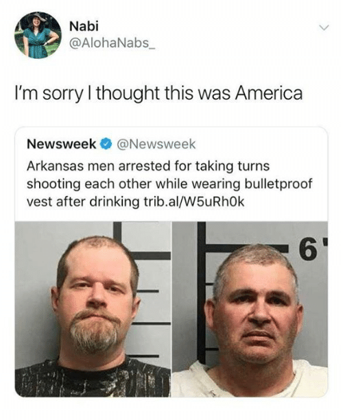 newsweek: Nabi  @AlohaNabs_  I'm sorry I thought this was America  Newsweek@Newsweek  Arkansas men arrested for taking turns  shooting each other while wearing bulletproof  vest after drinking trib.al/W5uRh0k  6