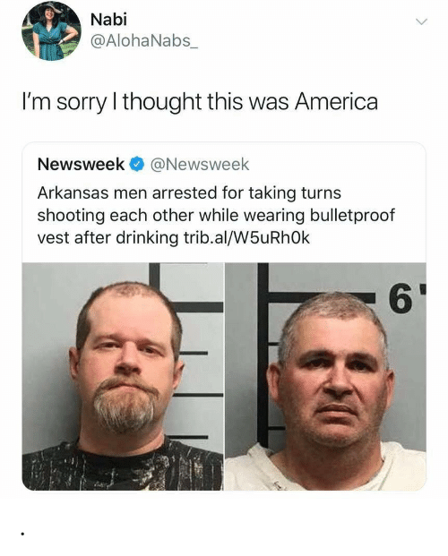newsweek: Nabi  @AlohaNabs_  I'm sorry I thought this was America  Newsweek@Newsweek  Arkansas men arrested for taking turns  shooting each other while wearing bulletproof  vest after drinking trib.al/W5uRhOk  61 .