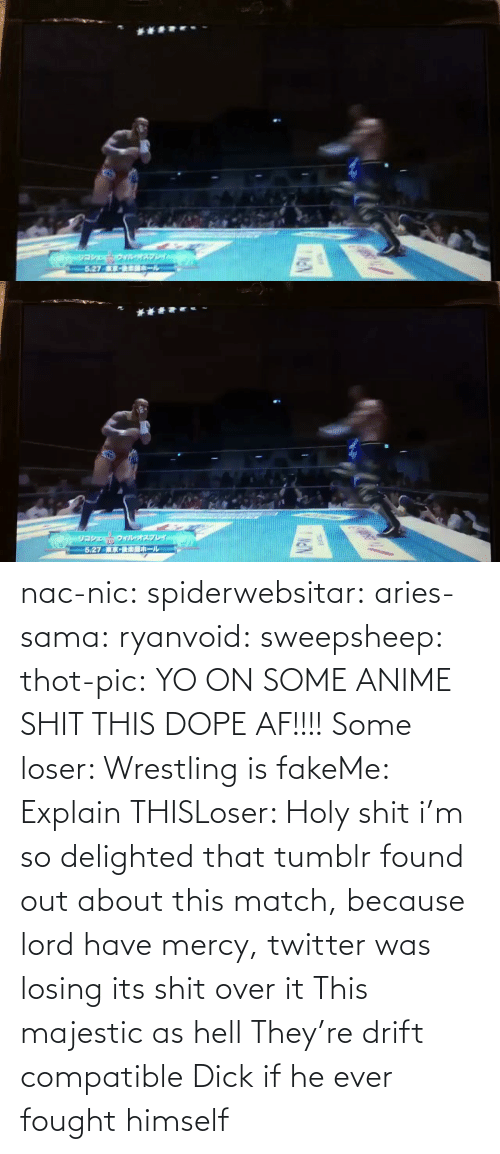 Mercy: nac-nic:  spiderwebsitar: aries-sama:  ryanvoid:  sweepsheep:  thot-pic:  YO ON SOME ANIME SHIT THIS DOPE AF!!!!  Some loser: Wrestling is fakeMe: Explain THISLoser: Holy shit   i'm so delighted that tumblr found out about this match, because lord have mercy, twitter was losing its shit over it   This majestic as hell    They're drift compatible     Dick if he ever fought himself