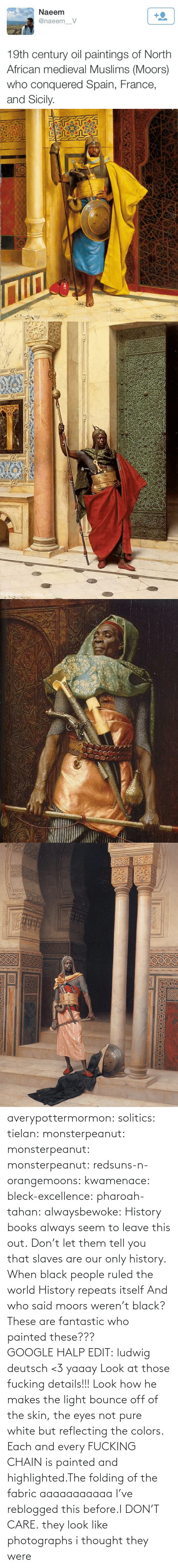 details: Naeem  +2  @naeem_V  19th century oil paintings of North  African medieval Muslims (Moors)  who conquered Spain, France,  and Sicily.   Nww.youhuaua com averypottermormon: solitics:  tielan:  monsterpeanut:  monsterpeanut:  monsterpeanut:  redsuns-n-orangemoons:  kwamenace:  bleck-excellence:  pharoah-tahan:  alwaysbewoke:  History books always seem to leave this out.  Don't let them tell you that slaves are our only history.  When black people ruled the world  History repeats itself  And who said moors weren't black?  These are fantastic who painted these???GOOGLE HALP EDIT: ludwig deutsch <3   yaaay   Look at those fucking details!!! Look how he makes the light bounce off of the skin, the eyes not pure white but reflecting the colors. Each and every FUCKING CHAIN is painted and highlighted.The folding of the fabric aaaaaaaaaaa  I've reblogged this before.I DON'T CARE.  they look like photographs   i thought they were