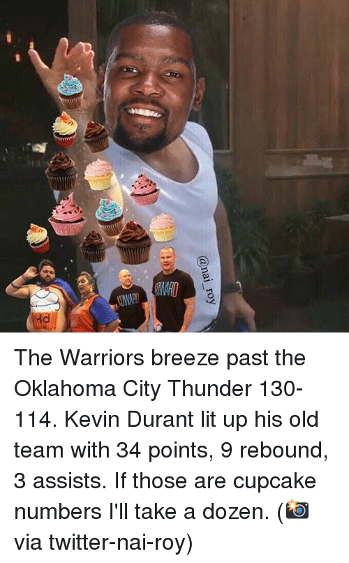 Cupcaking: @nai roy The Warriors breeze past the Oklahoma City Thunder 130-114. Kevin Durant lit up his old team with 34 points, 9 rebound, 3 assists. If those are cupcake numbers I'll take a dozen. (📸 via twitter-nai-roy)