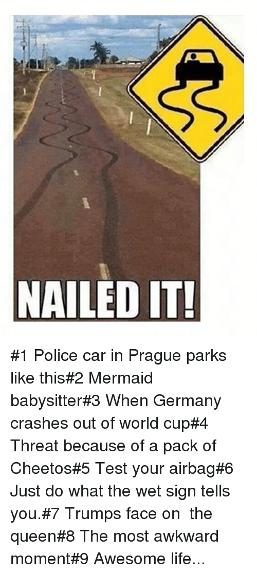 Cheetos, Life, and Police: NAILED IT #1 Police car in Prague parks like this#2 Mermaid babysitter#3 When Germany crashes out of world cup#4 Threat because of a pack of Cheetos#5 Test your airbag#6 Just do what the wet sign tells you.#7 Trumps face on  the queen#8 The most awkward moment#9 Awesome life...