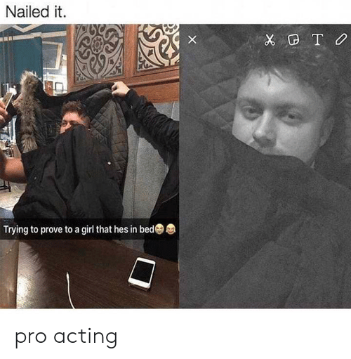 Girl, Pro, and Acting: Nailed it  X TO  Trying to prove to a girl that hes in bed pro acting