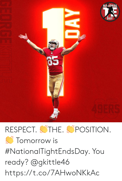 You Ready: NAIONAL  DAY  49ERS  DAY  GEORGE RESPECT. 👏THE. 👏POSITION. 👏  Tomorrow is #NationalTightEndsDay. You ready? @gkittle46 https://t.co/7AHwoNKkAc