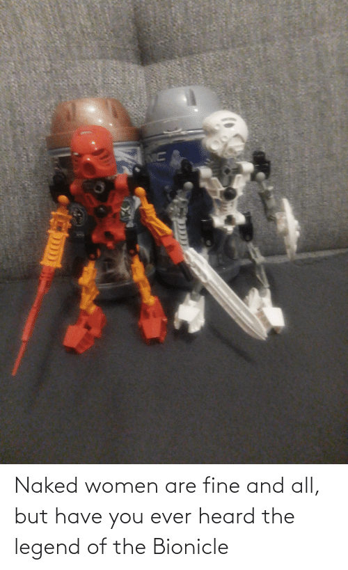 Naked: Naked women are fine and all, but have you ever heard the legend of the Bionicle
