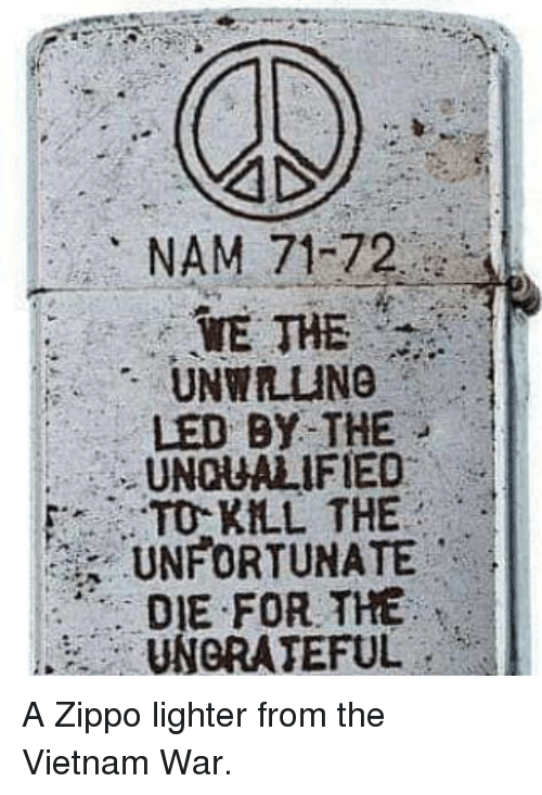 ungrateful: NAM 71-72  WE THE  UNWILING  LED BY THE  UNQUALIFIED  TO KLL THE  UNFORTUNATE  DIE FOR THE  UNGRATEFUL A Zippo lighter from the Vietnam War.