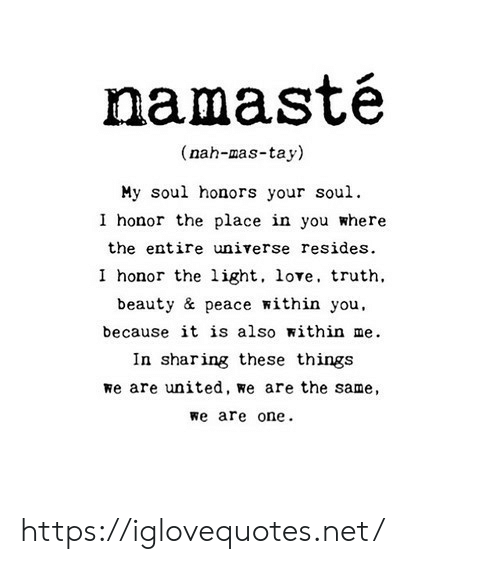 Love, Namaste, and United: namasté  (nah-mas-tay)  My soul honors your soul.  I honor the place in you where  the entire universe resides  I honor the light, love, truth  beauty & peace within you,  because it is also within me  In sharing these things  we are united, we are the same  we are one https://iglovequotes.net/