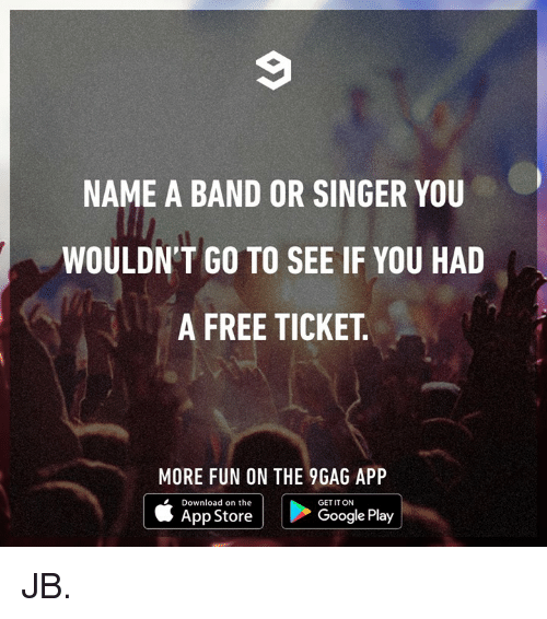 Google Play: NAME A BAND OR SINGER YOU  WOULDN'T GO TO SEE IF YOU HAD  A FREE TICKET  MORE FUN ON THE 9GAG APP  Download on the  GET IT ON  App Store  Google Play JB.