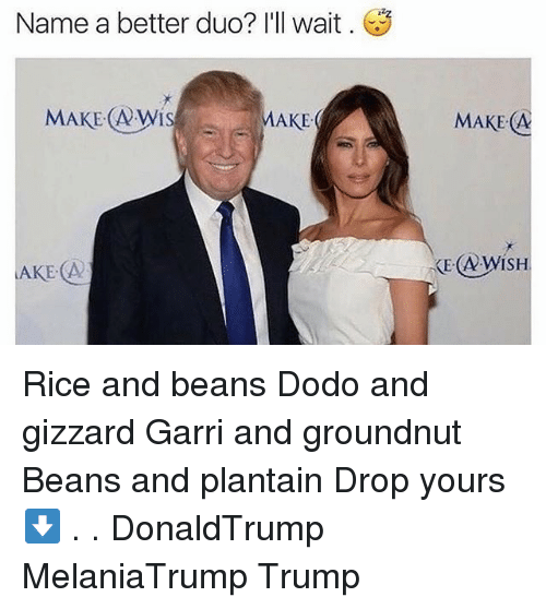 plantain: Name a better duo? I'll wait  MAKE Nwis  AKE  LAKE A2  MAKE A Rice and beans Dodo and gizzard Garri and groundnut Beans and plantain Drop yours ⬇️ . . DonaldTrump MelaniaTrump Trump
