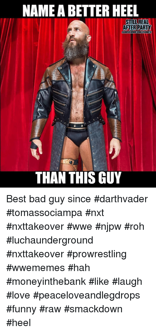 heel: NAME A BETTER HEEL  STILL REAL  AFTERPARTY  SUBSCRIBEONITUNES  THAN THIS GUY Best bad guy since #darthvader #tomassociampa #nxt #nxttakeover #wwe #njpw #roh #luchaunderground #nxttakeover #prowrestling #wwememes #hah #moneyinthebank #like #laugh #love #peaceloveandlegdrops #funny #raw #smackdown #heel