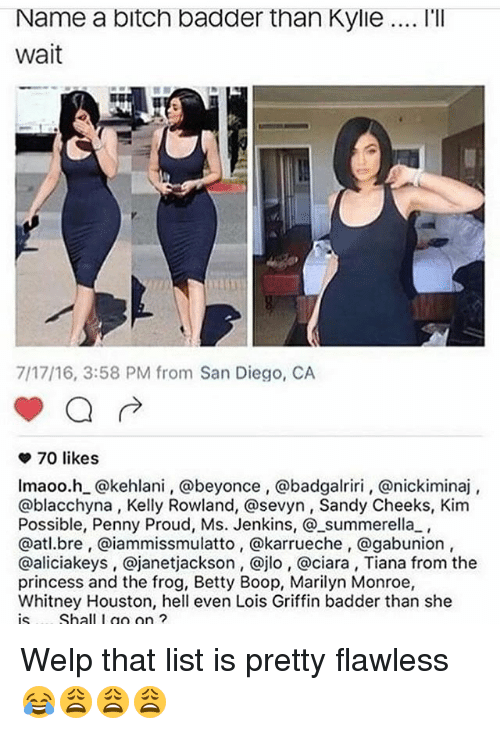 Beyonce, Bitch, and Ciara: Name a bitch badder than Kylie... l'lI  wait  7/17/16, 3:58 PM from San Diego, CA  70 likes  lmaoo.h_@kehlani, @beyonce, @badgalriri, @nickiminaj  @blacchyna, Kelly Rowland, @sevyn, Sandy Cheeks, Kim  Possible, Penny Proud, Ms. Jenkins, @_summerella,  @atl.bre, @iammissmulatto, @karrueche, @gabunion  @aliciakeys, @janetjackson, @jlo, @ciara, Tiana from the  princess and the frog, Betty Boop, Marilyn Monroe,  Whitney Houston, hell even Lois Griffin badder than she  is.... Shall I go on ?  is. .. Shall I g ? Welp that list is pretty flawless 😂😩😩😩