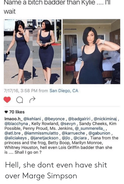 Beyonce, Bitch, and Ciara: Name  a  bitch  badder  than  Kylie  '  Wait  7/17/16, 3:58 PM from San Diego, CA  70 likes  Imaoo.h @kehlani, @beyonce , @badgalriri, @nickiminaj,  @blacchyna, Kelly Rowland, @sevyn, Sandy Cheeks, Kim  Possible, Penny Proud, Ms. Jenkins, @_summerella_,  @atl.bre, @iammissmulatto, @karrueche, @gabunion,  @aliciakeys , @janetjackson, @jlo , @ciara, Tiana from the  princess and the frog, Betty Boop, Marilyn Monroe,  Whitney Houston, hell even Lois Griffin badder than she  is Shall I go on ? Hell, she dont even have shit over Marge Simpson