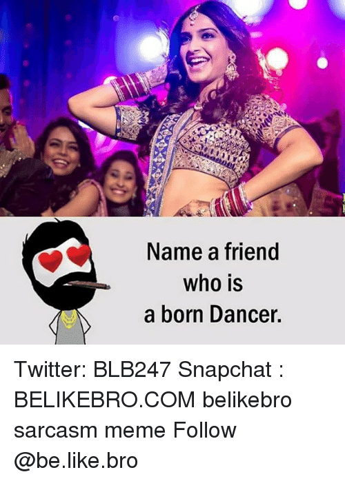 Be Like, Meme, and Memes: Name a friend  who is  a born Dancer Twitter: BLB247 Snapchat : BELIKEBRO.COM belikebro sarcasm meme Follow @be.like.bro
