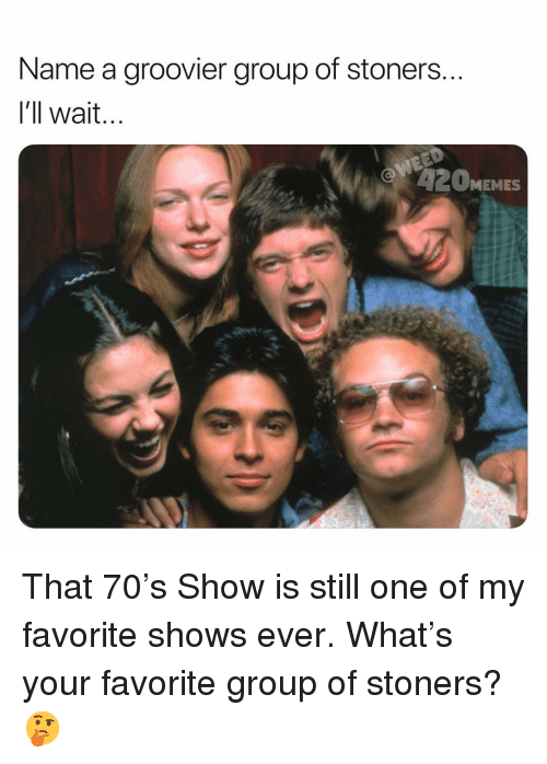 Stoners: Name a groovier group of stoners  l'll wait  2OMEMES That 70's Show is still one of my favorite shows ever. What's your favorite group of stoners? 🤔