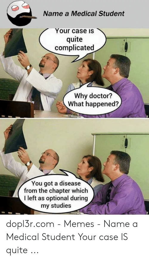 Medical Student Memes: Name a Medical Student  Your case is  quite  complicated  Why doctor?  What happened?  You got a disease  from the chapter which  I left as optional during  my studies  Gr dopl3r.com - Memes - Name a Medical Student Your case IS quite ...