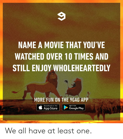 Google Play: NAME A MOVIE THAT YOU'VE  WATCHED OVER 10 TIMES AND  STILL ENJOY WHOLEHEARTEDLY  MORE FUN ON THE 9GAG APP  Download on the  GET IT ON  App Store |  >  Google Play We all have at least one.