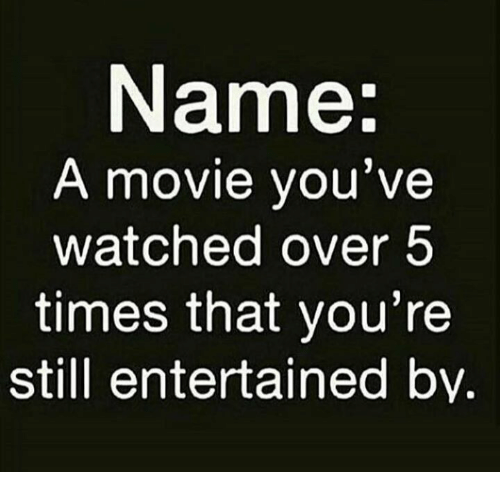Memes, Movie, and 🤖: Name  A movie you've  watched over5  times that you're  still entertained by.