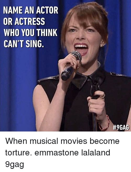 Lalaland: NAME AN ACTOR  OR ACTRESS  WHO YOU THINK  CAN'T SING.  When musical movies become torture. emmastone lalaland 9gag