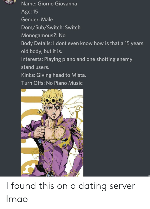 shotting: Name: Giorno Giovanna  Age: 15  Gender: Male  Dom/Sub/Switch: Switch  Monogamous?: No  Body Details: I dont even know how is that a 15 years  old body, but it is.  Interests: Playing piano and one shotting enemy  stand users.  Kinks: Giving head to Mista.  Turn Offs: No Piano Music I found this on a dating server lmao