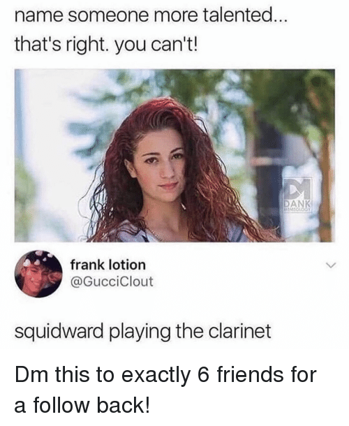 Friends, Memes, and Squidward: name someone more talented...  that's right. you can't.!  AN  frank lotion  @GucciClout  squidward playing the clarinet Dm this to exactly 6 friends for a follow back!