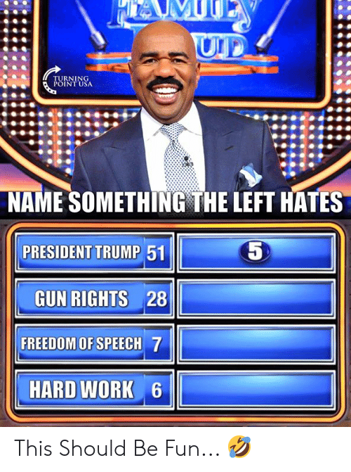 President Trump: NAME SOMETHING THE LEFT HATES  5  PRESIDENT TRUMP 51  GUN RIGHTS 28  FREEDOM OF SPEECH 7  HARD WORK 6 This Should Be Fun... 🤣