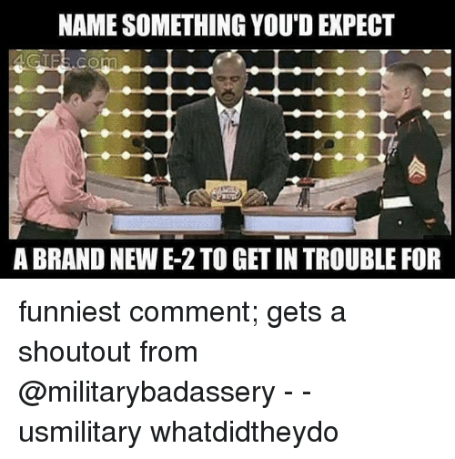 Memes, Brand New, and 🤖: NAME SOMETHING YOU'D EXPECT  A BRAND NEW E-2 TO GET IN TROUBLE FOR funniest comment; gets a shoutout from @militarybadassery - - usmilitary whatdidtheydo