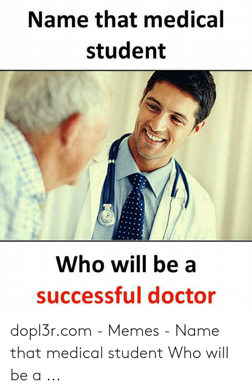 Medical Student Memes: Name that medical  student  Who will be a  successful doctor dopl3r.com - Memes - Name that medical student Who will be a ...