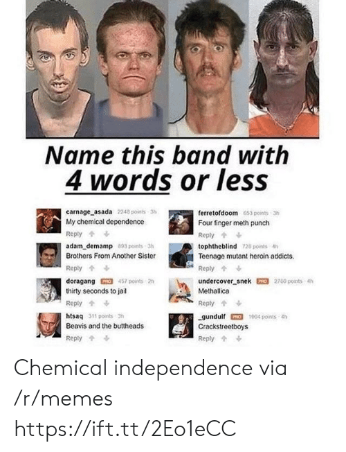 Heroin, Jail, and Memes: Name this band with  4 words or leSS  carnage asada 2240 points 3  My chemical dependence  Reply  adam_demamp 803 points-3h  Brothers From Another Sister  Reply  doragang457 points 2h  thirty seconds to jail  Reply  htsaq 311 points 3h  Beavis and the buttheads  Reply  ferretofdoom 653 points 3h  Four finger meth punch  Reply  tophtheblind 128 points 4h  Teenage mutant heroin addicts  undercover snek 2700 points 4h  Methallica  Reply  gundulf 1004 points th  Crackstreetboys  Reply Chemical independence via /r/memes https://ift.tt/2Eo1eCC