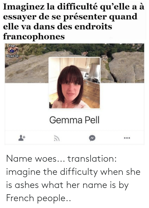 French People: Name woes... translation: imagine the difficulty when she is ashes what her name is by French people..