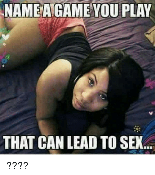 sexs: NAMEAGAME YOU PLAY  THAT CAN LEAD TO SEX ????