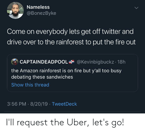 Amazon, Blackpeopletwitter, and Fire: Nameless  @BonezByke  Come on everybody lets get off twitter and  drive over to the rainforest to put the fire out  @Kevinbigbuckz 18h  CAPTAINDEADPOO  the Amazon rainforest is on fire but y'all too busy  debating these sandwiches  Show this thread  3:56 PM 8/20/19 TweetDeck I'll request the Uber, let's go!