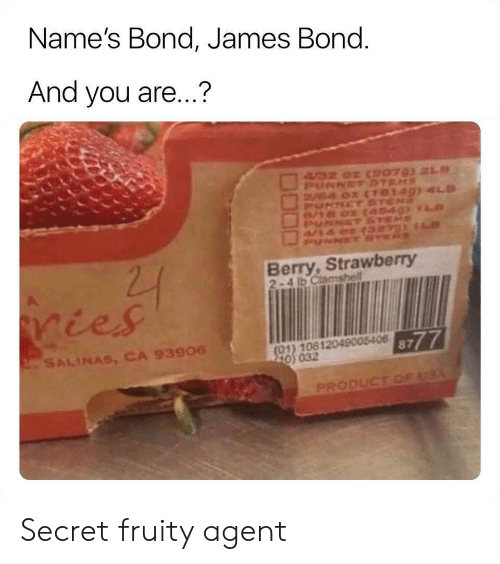 bond james bond: Name's Bond, James Bond.  And you are...?  4/32 02 CSPO7 21  PUNNETSTEMS  V4 0x (TO149) 4LD  PUNNET ST  8/18 02  NET  PUNNCT SE  22  Berry,Strawberry  2-4 b Clamshell  ries  8777  (01) 10812049005406  220 032  2SALINAS, CA 93906  PRODUCT OF USA Secret fruity agent