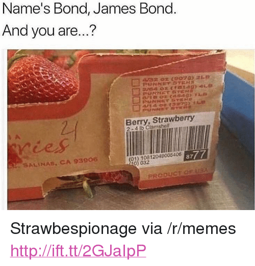 "bond james bond: Name's Bond, James Bond  And you are...?  432 0r (90793 21  Berry, Strawberry  2-4 Ib Clamshell  SALINAS, CA 93906  01) 10812049005406  0) 032  8777 <p>Strawbespionage via /r/memes <a href=""http://ift.tt/2GJaIpP"">http://ift.tt/2GJaIpP</a></p>"