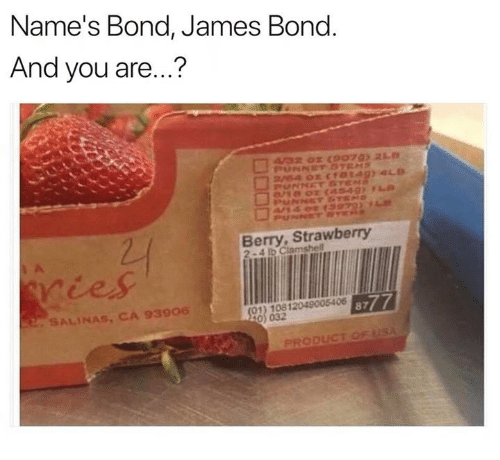 bond james bond: Name's Bond, James Bond  And you are...?  Berry, Strawberry  98)2012048 87  8777  SALINAS, CA 93906  032  PRODUCT OF