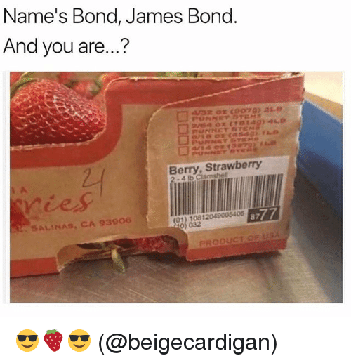 salinas: Name's Bond, James Bond  And you are...?  Berry, Strawberry  ries  SALINAS CA 93906  0) 032  PRODUCT OF USA 😎🍓😎 (@beigecardigan)