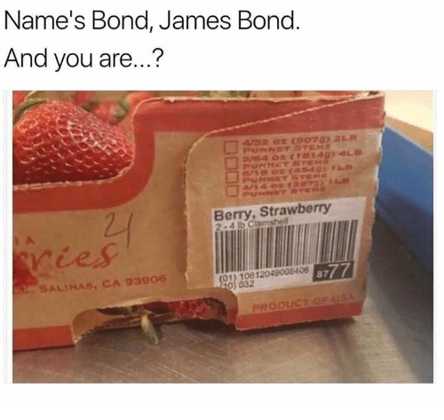 bond james bond: Name's Bond, James Bond  And you are...?  Berry, Strawberry  ries  A005406  SALINAS, CA 93906  -  PRODUCT OF USA